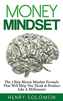 Money: Mindset - The 7 Step Money Mindset Formula That Will Help You Think & Produce Like A Millionaire (Mindset, How to Get Out of Debt, Financial Freedom, ... Make Money Online, Investing for Beginners) by [Solomon, Henry]