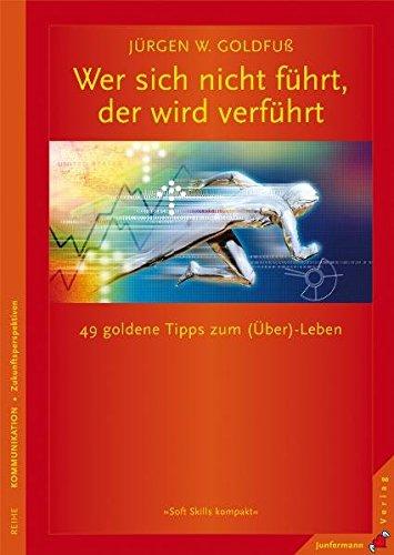 Wer sich nicht führt, der wird verführt: 49 goldene Tipps zum (Über-)Leben. Soft Skills kompakt, Bd. 9