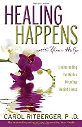 Healing Happens With Your Help: Understanding the Hidden Meanings Behind Illness by Carol Ritberger Ph.D. (2008-02-01)