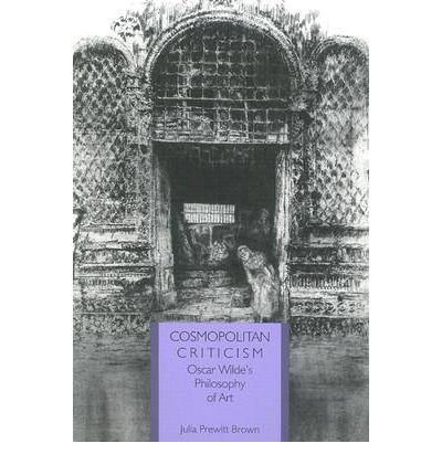 [(Cosmopolitan Criticism: Oscar Wilde's Philosophy of Art)] [Author: Julia Prewitt Brown] published on (April, 1999)