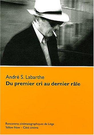 Du premier cri au dernier râle. André S. Labarthe: Collection : Côté cinéma / Morceaux choisis par André Labarthe