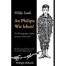An Philips: Wir leben!: Die Philipsgruppe und ihre Irrfahrten 1943-1945. Mit Zeitzeugenberichten und historischen Dokumenten