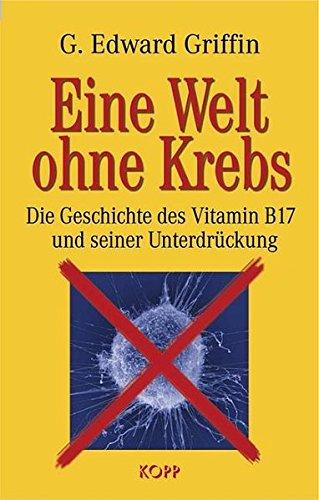 Eine Welt ohne Krebs. Die Geschichte des Vitamin B17 und seiner Unterdrückung