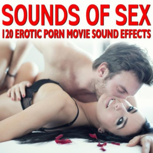 Sounds of Sex - 120 Erotic Porn Movie Sound Effects [Explicit]