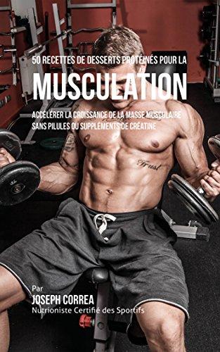 50 Recettes de Desserts Protéinés pour la Musculation: Accélérer la croissance de la masse musculaire sans pilules ou suppléments de créatine