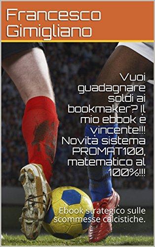 Vuoi guadagnare soldi ai bookmaker? Il mio ebook è vincente!!! Novità sistema PROMAT100, matematico al 100%!!!: Ebook strategico sulle scommesse calcistiche.