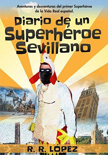Diario de un superhéroe sevillano: Aventuras y desventuras del primer Superhéroe de la Vida Real español por El Pollo Vengador