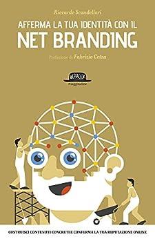 Afferma la tua identità con il Net Branding: Costruisci contenuti concreti e rafforza la tua reputazione online di [Scandellari, Riccardo]