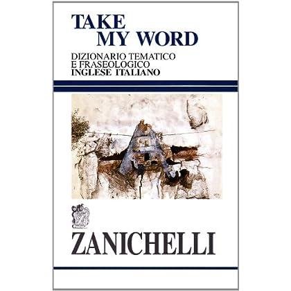 Take My Word. Dizionario Tematico E Fraseologico Inglese-Italiano