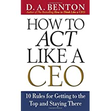 How to Act Like a CEO: 11 Rules for Getting to the Top and Staying There