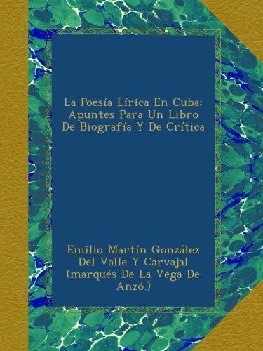 Descargar Libro La Poesía Lírica En Cuba: Apuntes Para Un Libro De Biografía Y De Crítica de Emilio Martín González Del Valle Y Carvajal (marqués De La Vega De Anzó.)