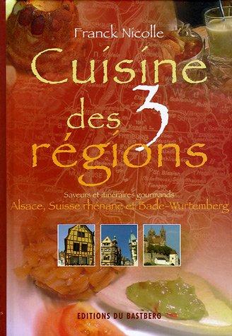 Cuisine des 3 régions : Saveurs et itinéraires gourmands, Alsace, Suiise rhénane, Bade-Wutemberg par Franck Nicolle