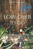 Low Carb To Go: Low Carb für Berufstätige, Arbeitnehmer, Faule und Einsteiger (inkl. Low Carb backen und Rezepte für Sportler)