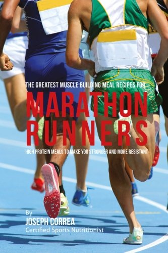 The Greatest Muscle Building Meal Recipes for Marathon Runners: High Protein Meals to Make You Stronger and More Resistant por Joseph Correa (Certified Sports Nutritionist)