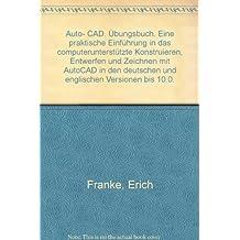 Auto- CAD. Übungsbuch. Eine praktische Einführung in das computerunterstützte Konstruieren, Entwerfen und Zeichnen mit AutoCAD in den deutschen und englischen Versionen bis 10.0.