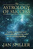 The Astrology of Success: A Guide to Illuminate Your Inborn Gifts for Achieving Career Success and Life Fulfillment by Jan Spiller (2014-04-05) - Jan Spiller