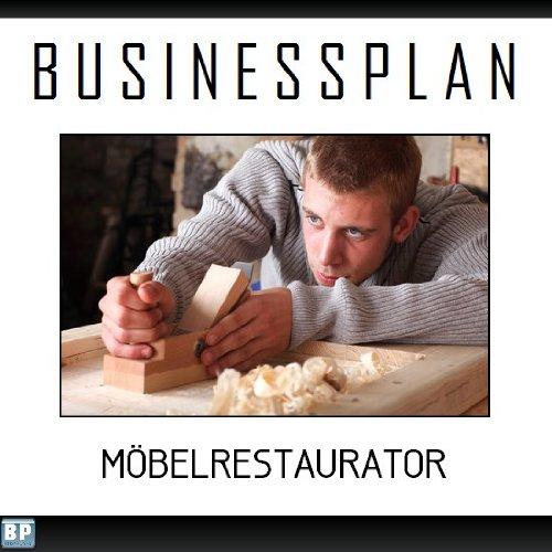 Möbel-business-plan (Businessplan Vorlage - Existenzgründung Möbelrestaurator Start-Up professionell und erfolgreich mit Checkliste, Muster inkl. Beispiel)