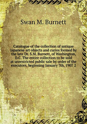 Catalogue of the Collection of Antique Japanese Art Objects and Curios Formed by the Late Dr. S.M. Burnett, of Washington, D.C. the Entire Collection ... the Executors, Beginning January 7th, 1907 2 -