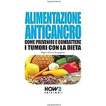ALIMENTAZIONE ANTICANCRO: Come Prevenire e Combattere i Tumori con la Dieta (HOW2 Edizioni, Band 54)