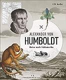 Alexander von Humboldt: Reise nach Südamerika. Ein Bildband mit originalen Abbildungen, Tagebuchauszügen und eindrucksvollen Fotos.Jubiläumsausgabe zum Humboldt-Jahr 2019. - Ulli Kulke