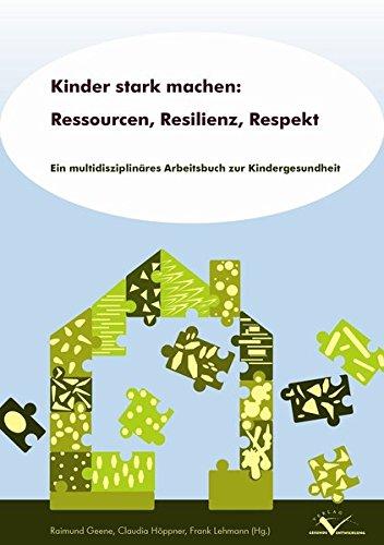 Kinder stark machen: Ressourcen, Resilienz, Respekt: Ein multidisziplinäres Arbeitsbuch zur Kindergesundheit