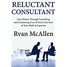 Reluctant Consultant: Earn Money Through Consulting and Freelancing Even If You're Not Sure of Your Skills & Expertise (English Edition)