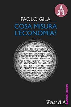 Cosa misura l'economia?: Ricchezza e povertà nel paradosso degli indicatori economici di [Gila, Paolo]