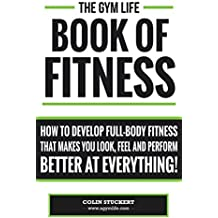 The Gym Life Book Of Fitness: How To Develop Full-Body Fitness That Makes You Look, Feel and Perform Better at Everything! (English Edition)