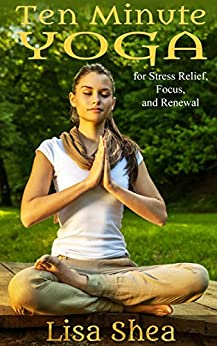 Ten Minute Yoga for Stress Relief, Focus, and Renewal (English Edition) de [Shea, Lisa]