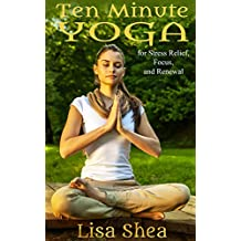 Ten Minute Yoga for Stress Relief, Focus, and Renewal