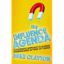 The Influence Agenda: A Systematic Approach to Aligning Stakeholders in Times of Change