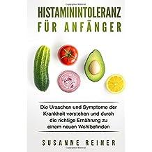Histaminintoleranz für Anfänger: Die Ursachen und Symptome der Krankheit verstehen und durch die richtige Ernährung zu einem neuen Wohlbefinden.