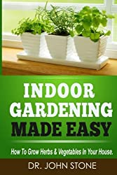 Indoor Gardening Made Easy: How To Grow Herbs & Vegetables In Your House by Dr John Stone (2014-03-27)