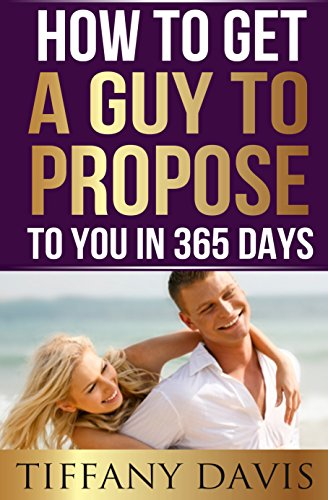 How To Get A Guy To Propose To You In 365 Days Make Him Beg To Be Your Boyfriend And Commit To You Forever