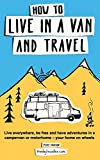 How to live in a van and travel: Live everywhere, be free and have adventures on a ca...