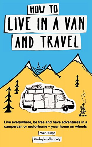 How to Live in a Van and Travel: Live Everywhere, be Free and Have Adventures in a Campervan or Motorhome - Your Home on Wheels por Mike Hudson