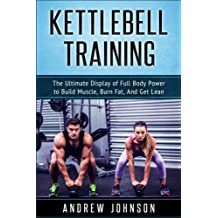 Kettlebell: The Ultimate Display of Full Body Power to Build Muscle, Burn Fat, and Get Lean