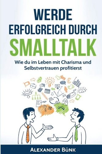 Werde erfolgreich durch Smalltalk: Wie du im Leben mit Charisma und Selbstvertrauen profitierst (Networking,mehr Einfluss,Ausstrahlung)