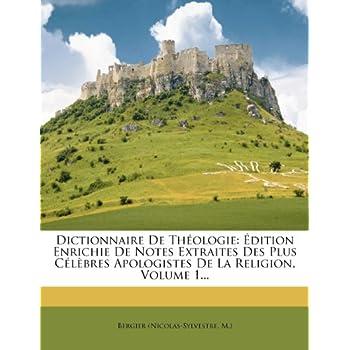 Dictionnaire de Theologie: Edition Enrichie de Notes Extraites Des Plus Celebres Apologistes de La Religion, Volume 1...