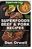 Superfoods Beef & Pork Recipes: Over 65 Quick & Easy Gluten Free Low Cholesterol Whole Foods Recipes full of Antioxidants & Phytochemicals: Volume 100 (Natural Weight Loss Transformation)