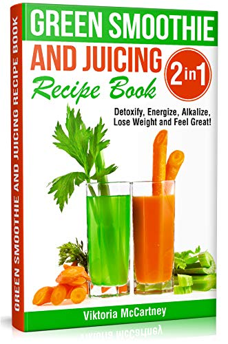 Green Smoothie and Juicing Recipe Book: Detoxify, Energize, Alkalize, Lose Weight and Feel Great! (English Edition)