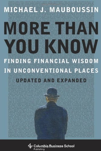 More More Than You Know: Finding Financial Wisdom in Unconventional Places (Columbia Business School: Written by Michael Mauboussin, 2013 Edition, (Expanded edition) Publisher: Columbia University Press [Paperback]