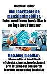 Idei inovatoare de matching imobiliar: Intermedierea imobiliara pe intelesul tuturor: Matching imobiliar: Intermedierea imobiliara eficienta, simpla ... unui portal inovator de matching imobiliar