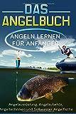 Das Angelbuch: Angeln lernen für Anfänger: Angelausrüstung, Angelzubehör, Angeltechniken und...