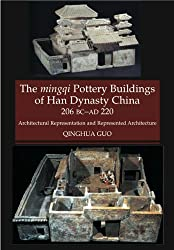 The Mingqi Pottery Buildings of Han Dynasty China 206 BC - AD 220: Architectural Representations and Represented Architecture