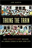 Taking the Train: How Graffiti Art Became an Urban Crisis in New York City (Popular Cultures, Everyday Lives)