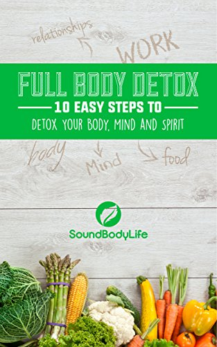Full Body Detox: 10 Easy Steps to Detox Your Body, Mind and Spirit (English Edition)
