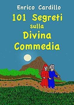 101 segreti sulla Divina Commedia: In viaggio con Dante, tappa per tappa di [Cardillo, Enrico]