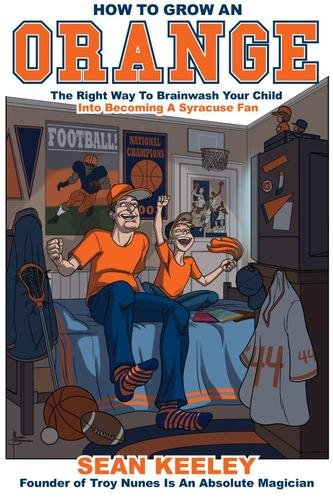 How To Grow An Orange: The Right Way To Brainwash Your Child Into Becoming A Syracuse Fan (English