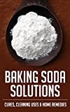 Baking Soda Solutions: Cures, Cleaning Uses & Home Remedies